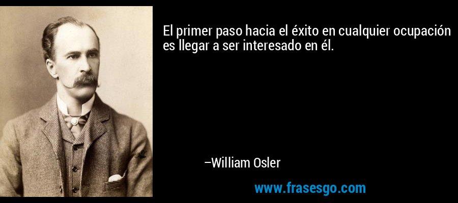 El primer paso hacia el éxito en cualquier ocupación es llegar a ser interesado en él. – William Osler