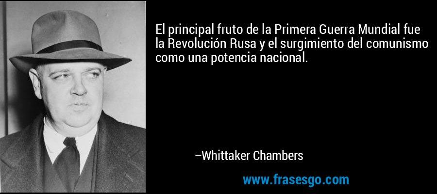 El principal fruto de la Primera Guerra Mundial fue la Revolución Rusa y el surgimiento del comunismo como una potencia nacional. – Whittaker Chambers