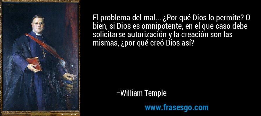 El problema del mal... ¿Por qué Dios lo permite? O bien, si Dios es omnipotente, en el que caso debe solicitarse autorización y la creación son las mismas, ¿por qué creó Dios así? – William Temple