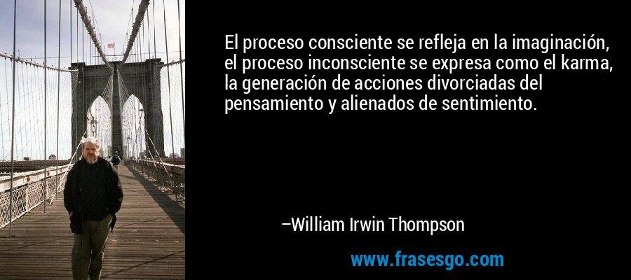 El proceso consciente se refleja en la imaginación, el proceso inconsciente se expresa como el karma, la generación de acciones divorciadas del pensamiento y alienados de sentimiento. – William Irwin Thompson