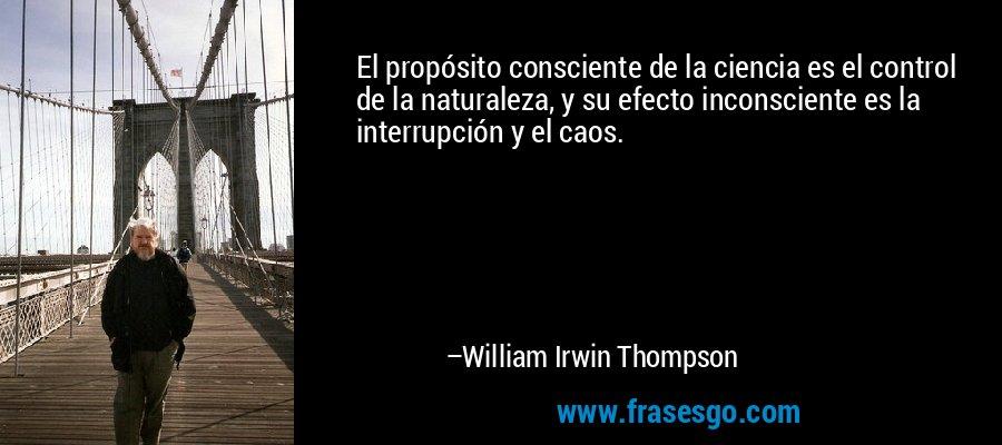 El propósito consciente de la ciencia es el control de la naturaleza, y su efecto inconsciente es la interrupción y el caos. – William Irwin Thompson