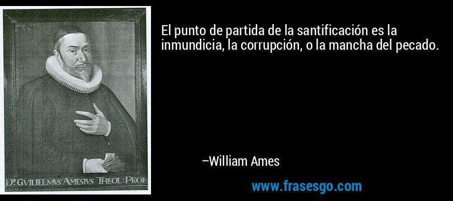 El punto de partida de la santificación es la inmundicia, la corrupción, o la mancha del pecado. – William Ames