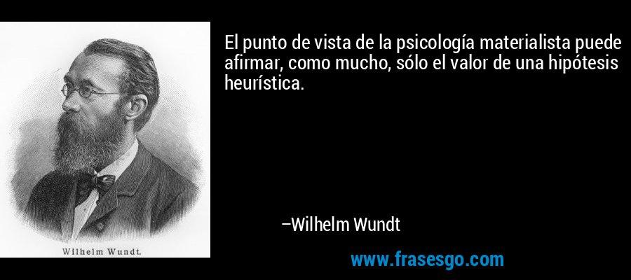 El punto de vista de la psicología materialista puede afirmar, como mucho, sólo el valor de una hipótesis heurística. – Wilhelm Wundt