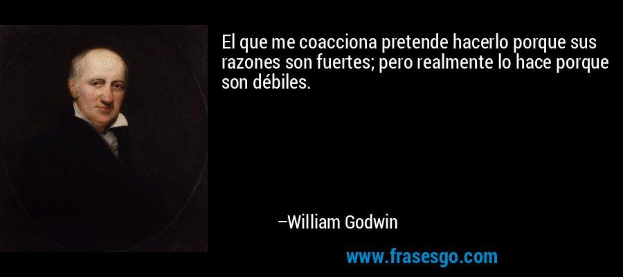 El que me coacciona pretende hacerlo porque sus razones son fuertes; pero realmente lo hace porque son débiles. – William Godwin