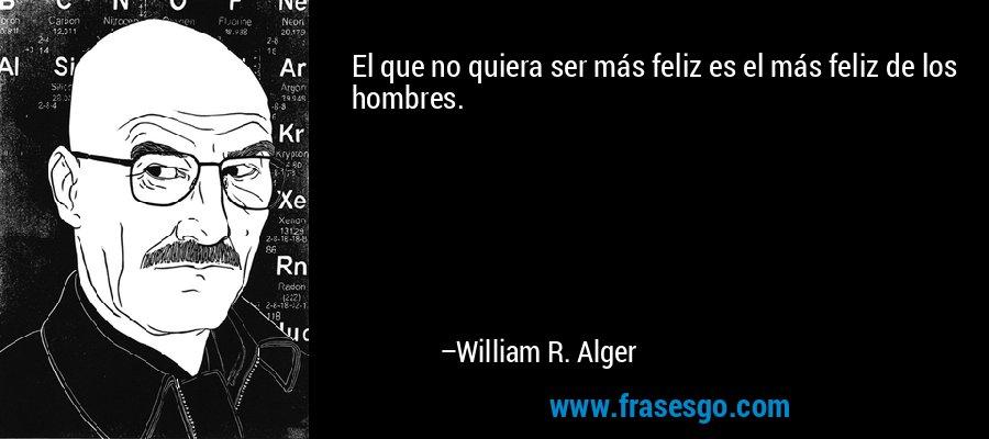 El que no quiera ser más feliz es el más feliz de los hombres. – William R. Alger