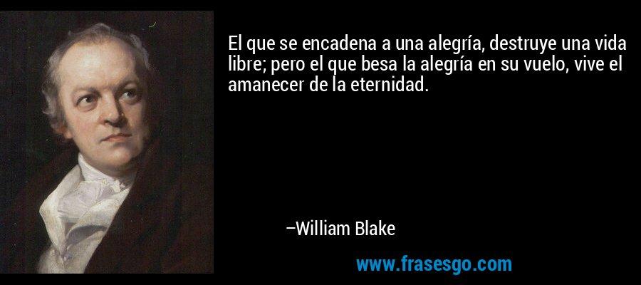 El que se encadena a una alegría, destruye una vida libre; pero el que besa la alegría en su vuelo, vive el amanecer de la eternidad. – William Blake