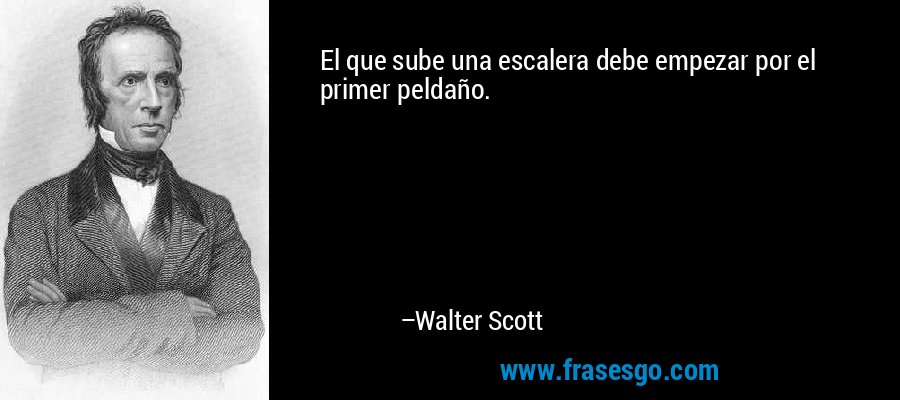 El que sube una escalera debe empezar por el primer peldaño. – Walter Scott