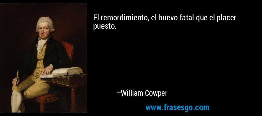 El remordimiento, el huevo fatal que el placer puesto. – William Cowper