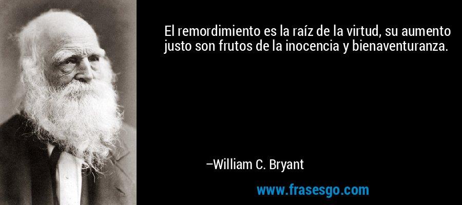 El remordimiento es la raíz de la virtud, su aumento justo son frutos de la inocencia y bienaventuranza. – William C. Bryant