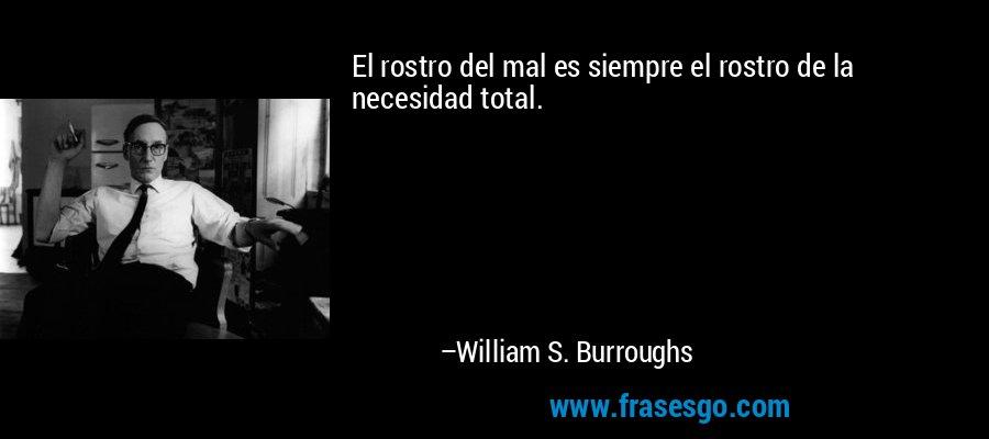 El rostro del mal es siempre el rostro de la necesidad total. – William S. Burroughs