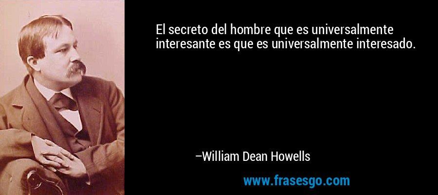 El secreto del hombre que es universalmente interesante es que es universalmente interesado. – William Dean Howells