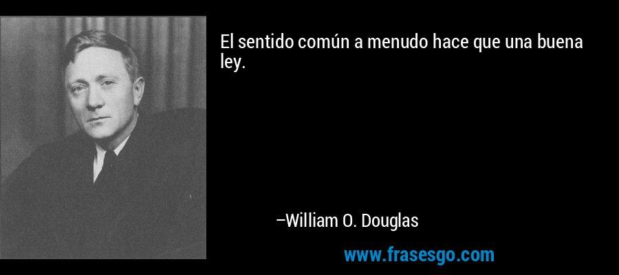 El sentido común a menudo hace que una buena ley. – William O. Douglas