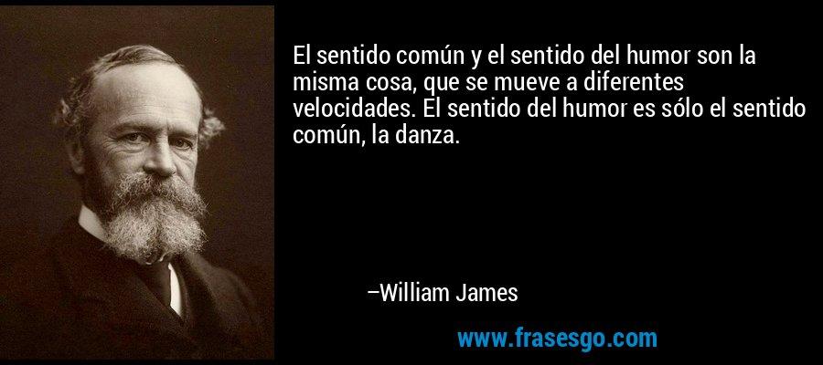El sentido común y el sentido del humor son la misma cosa, que se mueve a diferentes velocidades. El sentido del humor es sólo el sentido común, la danza. – William James