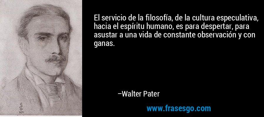 El servicio de la filosofía, de la cultura especulativa, hacia el espíritu humano, es para despertar, para asustar a una vida de constante observación y con ganas. – Walter Pater