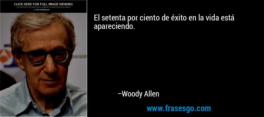 El setenta por ciento de éxito en la vida está apareciendo. – Woody Allen