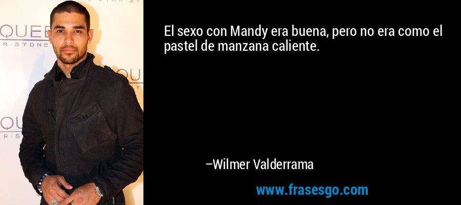 El sexo con Mandy era buena, pero no era como el pastel de manzana caliente. – Wilmer Valderrama