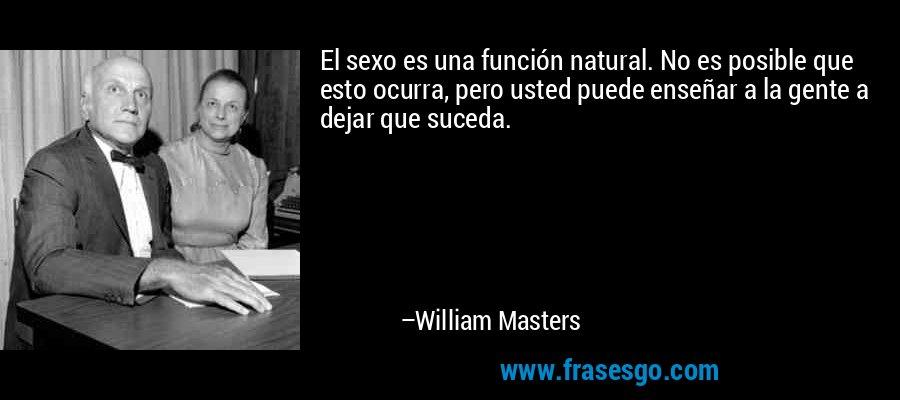 El sexo es una función natural. No es posible que esto ocurra, pero usted puede enseñar a la gente a dejar que suceda. – William Masters