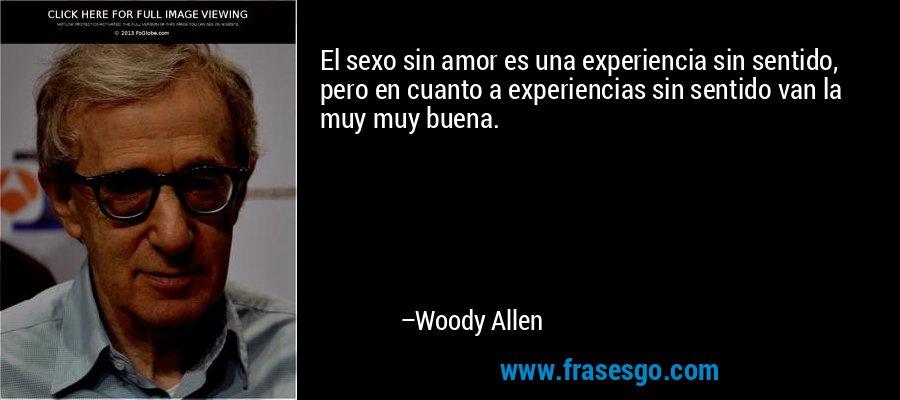 El sexo sin amor es una experiencia sin sentido, pero en cuanto a experiencias sin sentido van la muy muy buena. – Woody Allen