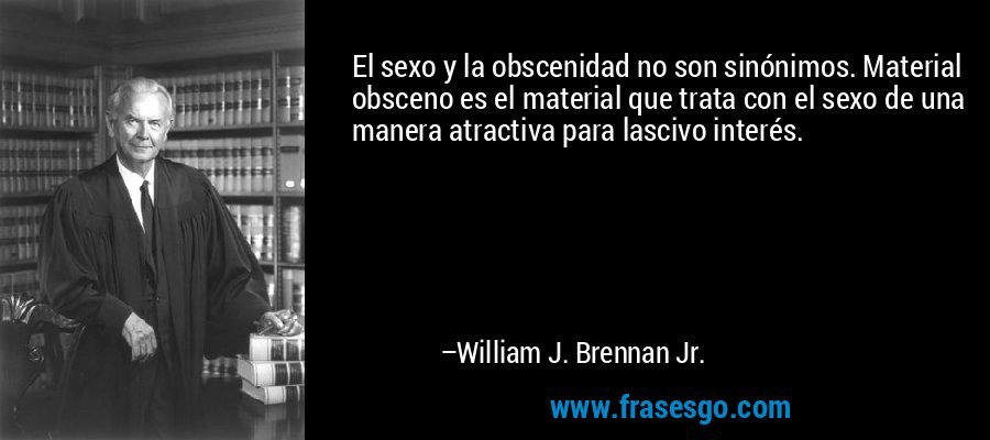 El sexo y la obscenidad no son sinónimos. Material obsceno es el material que trata con el sexo de una manera atractiva para lascivo interés. – William J. Brennan Jr.