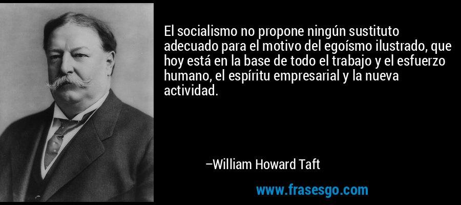 El socialismo no propone ningún sustituto adecuado para el motivo del egoísmo ilustrado, que hoy está en la base de todo el trabajo y el esfuerzo humano, el espíritu empresarial y la nueva actividad. – William Howard Taft
