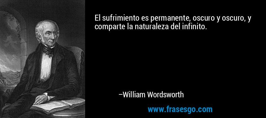 El sufrimiento es permanente, oscuro y oscuro, y comparte la naturaleza del infinito. – William Wordsworth