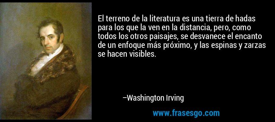El terreno de la literatura es una tierra de hadas para los que la ven en la distancia, pero, como todos los otros paisajes, se desvanece el encanto de un enfoque más próximo, y las espinas y zarzas se hacen visibles. – Washington Irving