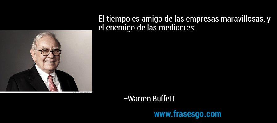 El tiempo es amigo de las empresas maravillosas, y el enemigo de las mediocres. – Warren Buffett