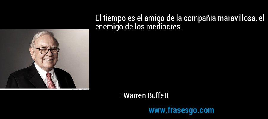 El tiempo es el amigo de la compañía maravillosa, el enemigo de los mediocres. – Warren Buffett