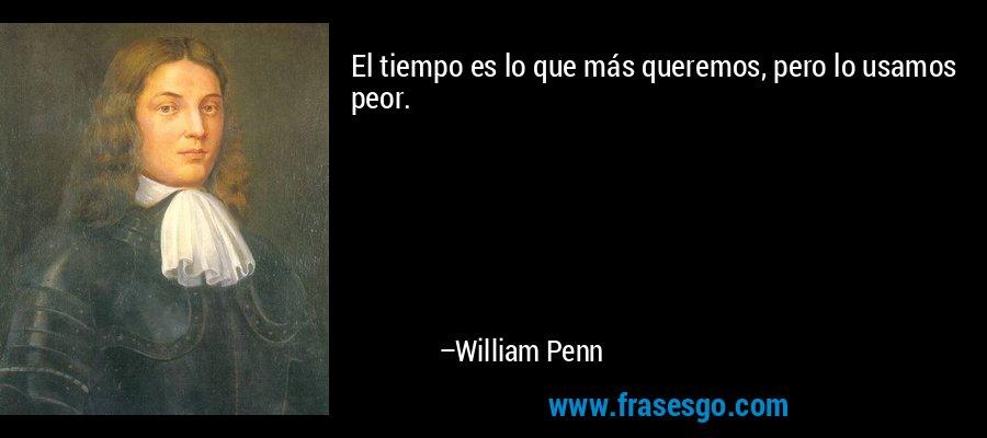 El tiempo es lo que más queremos, pero lo usamos peor. – William Penn