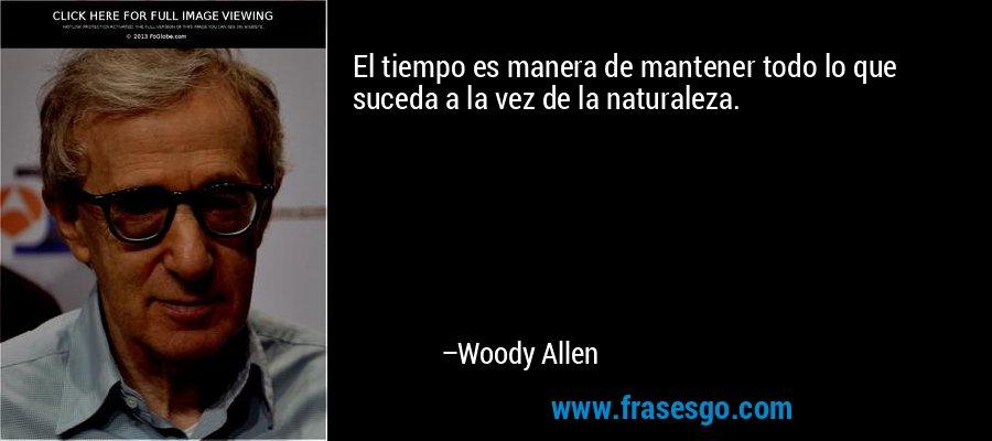 El tiempo es manera de mantener todo lo que suceda a la vez de la naturaleza. – Woody Allen