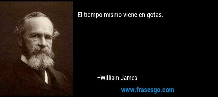 El tiempo mismo viene en gotas. – William James
