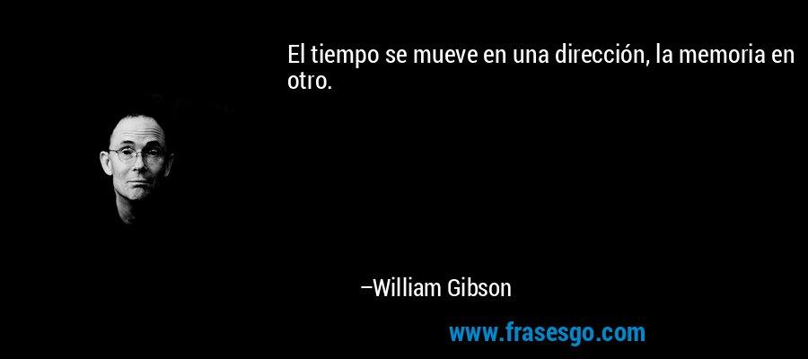 El tiempo se mueve en una dirección, la memoria en otro. – William Gibson