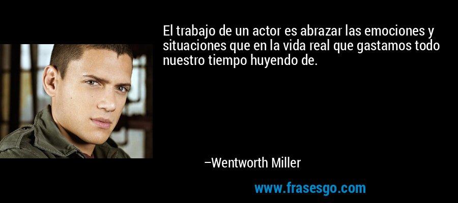 El trabajo de un actor es abrazar las emociones y situaciones que en la vida real que gastamos todo nuestro tiempo huyendo de. – Wentworth Miller