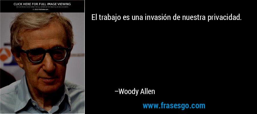 El trabajo es una invasión de nuestra privacidad. – Woody Allen