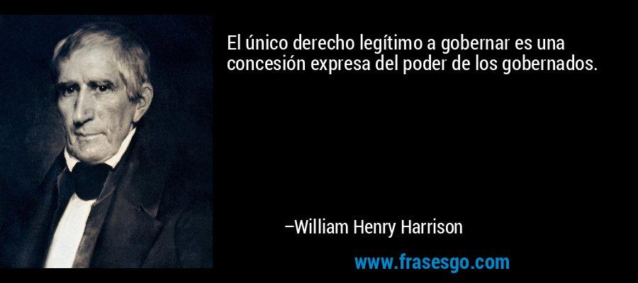 El único derecho legítimo a gobernar es una concesión expresa del poder de los gobernados. – William Henry Harrison