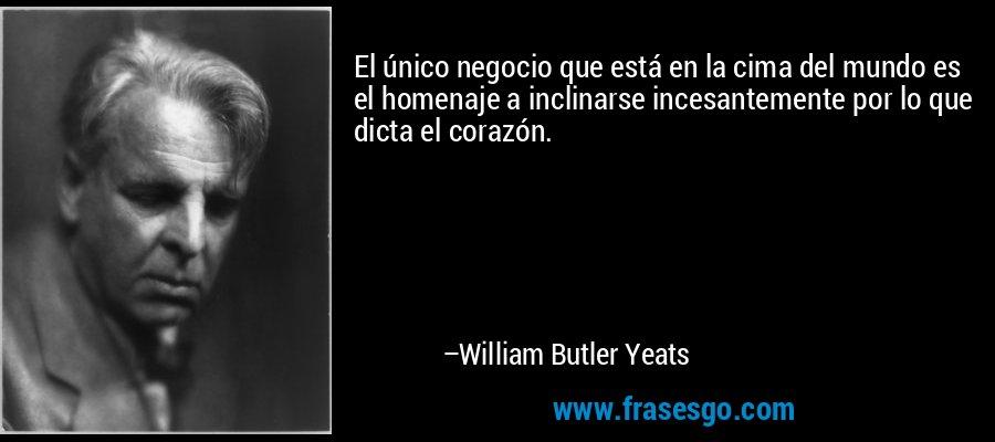 El único negocio que está en la cima del mundo es el homenaje a inclinarse incesantemente por lo que dicta el corazón. – William Butler Yeats
