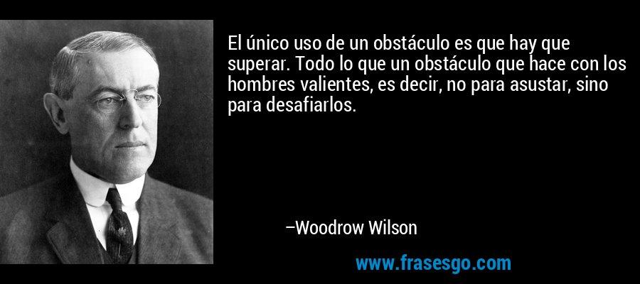 El único uso de un obstáculo es que hay que superar. Todo lo que un obstáculo que hace con los hombres valientes, es decir, no para asustar, sino para desafiarlos. – Woodrow Wilson