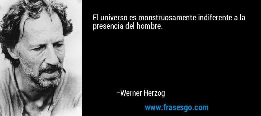 El universo es monstruosamente indiferente a la presencia del hombre. – Werner Herzog