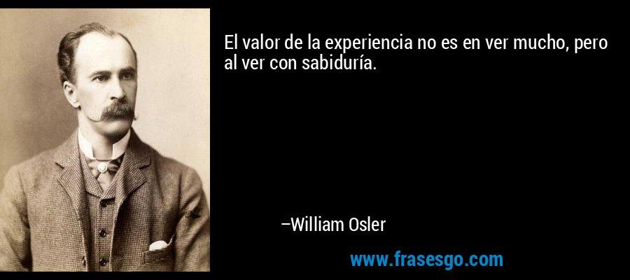 El valor de la experiencia no es en ver mucho, pero al ver con sabiduría. – William Osler