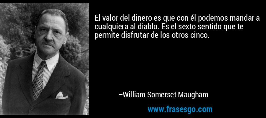 El valor del dinero es que con él podemos mandar a cualquiera al diablo. Es el sexto sentido que te permite disfrutar de los otros cinco. – William Somerset Maugham