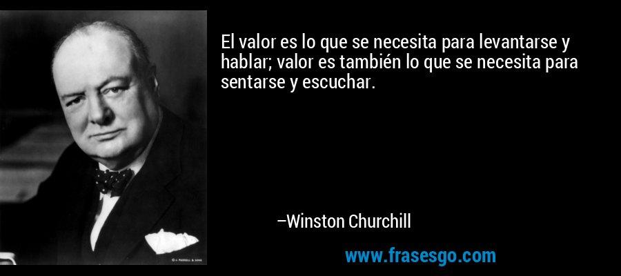 El valor es lo que se necesita para levantarse y hablar; valor es también lo que se necesita para sentarse y escuchar. – Winston Churchill