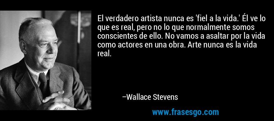 El verdadero artista nunca es 'fiel a la vida.' Él ve lo que es real, pero no lo que normalmente somos conscientes de ello. No vamos a asaltar por la vida como actores en una obra. Arte nunca es la vida real. – Wallace Stevens