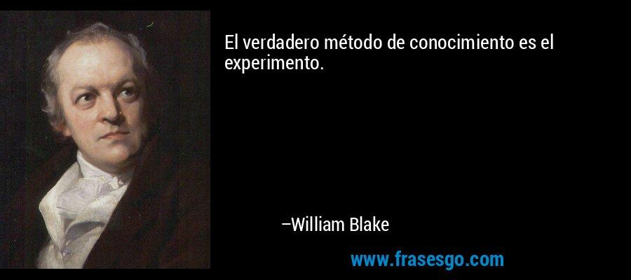 El verdadero método de conocimiento es el experimento. – William Blake
