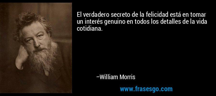 El verdadero secreto de la felicidad está en tomar un interés genuino en todos los detalles de la vida cotidiana. – William Morris