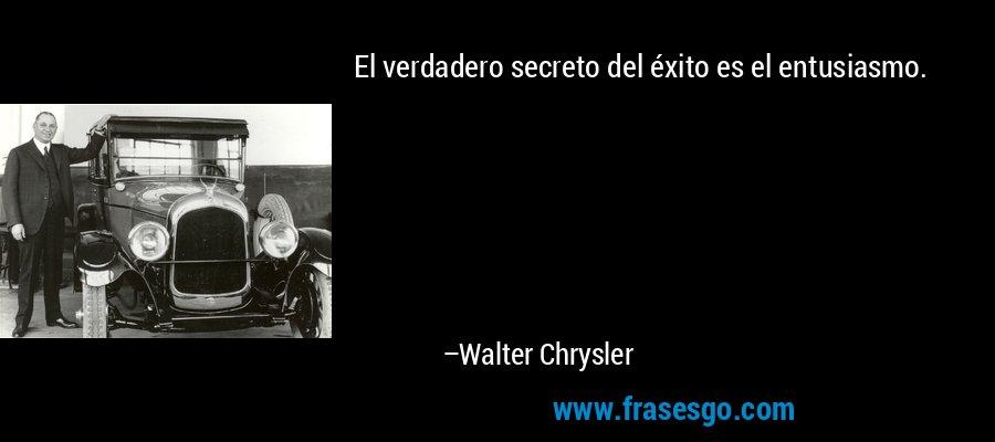 El verdadero secreto del éxito es el entusiasmo. – Walter Chrysler