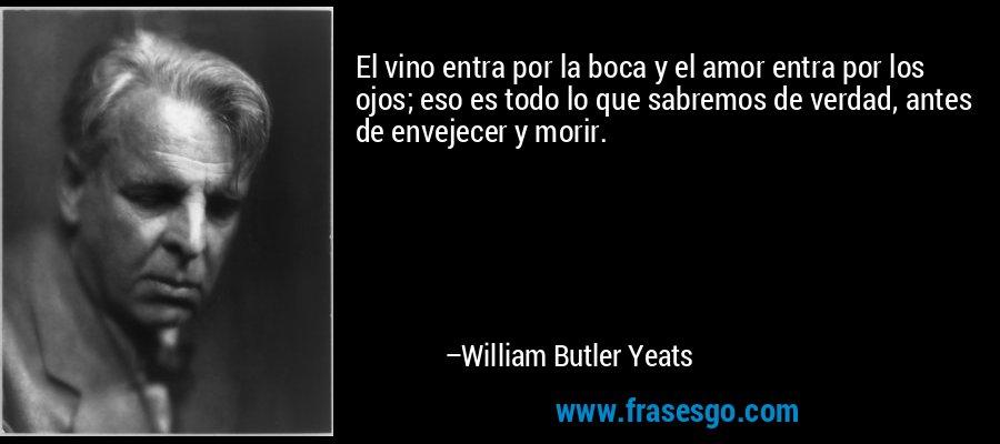 El vino entra por la boca y el amor entra por los ojos; eso es todo lo que sabremos de verdad, antes de envejecer y morir. – William Butler Yeats