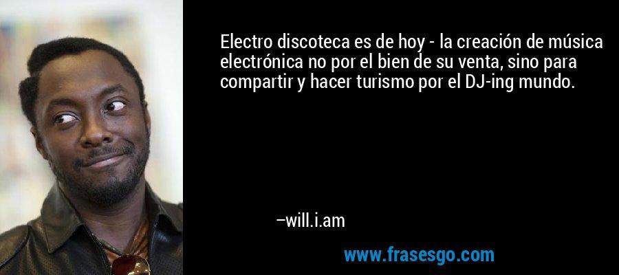 Electro discoteca es de hoy - la creación de música electrónica no por el bien de su venta, sino para compartir y hacer turismo por el DJ-ing mundo. – will.i.am