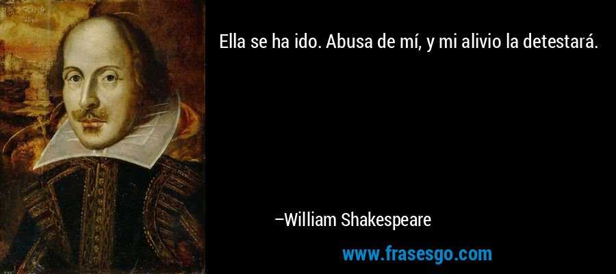 Ella se ha ido. Abusa de mí, y mi alivio la detestará. – William Shakespeare