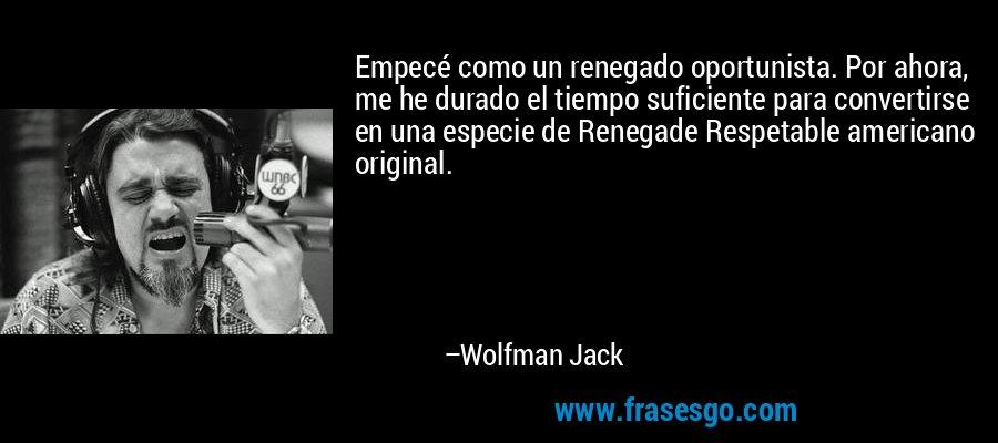 Empecé como un renegado oportunista. Por ahora, me he durado el tiempo suficiente para convertirse en una especie de Renegade Respetable americano original. – Wolfman Jack