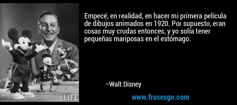 Empecé, en realidad, en hacer mi primera película de dibujos animados en 1920. Por supuesto, eran cosas muy crudas entonces, y yo solía tener pequeñas mariposas en el estómago. – Walt Disney